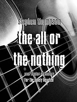 The All Or The Nothing: Unorthodox Orthodoxy for the Lonely Hearted by [Thompson, Stephen]