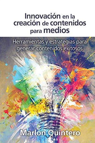 Innovación en la creación de contenidos para medios: Herramientas y estrategias para generar contenidos exitosos por Marlon Quintero