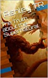 The Truth about the Supernatural