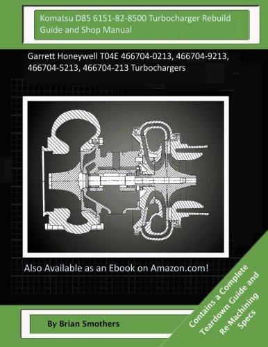 Komatsu D85 6151-82-8500 Turbocharger Rebuild Guide and Shop Manual: Garrett Honeywell T04E 466704-0213, 466704-9213, 466704-5213, 466704-213 Turbochargers