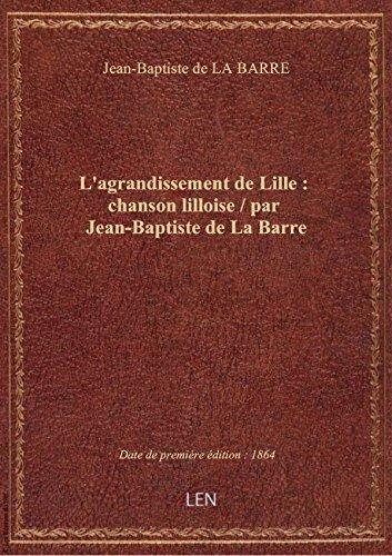 L'agrandissement deLille:chansonlilloise / parJean-BaptistedeLaBarre
