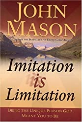 Imitation is Limitation: Being the Unique Person God Meant You to Be by John Mason (March 15,2004)