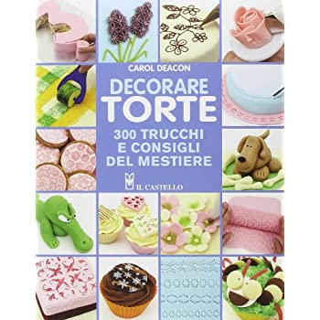 Decorare Torte. 300 Trucchi E Consigli Del Mestiere