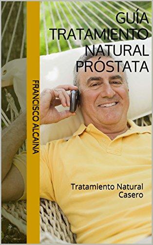 Guía Tratamiento Natural Próstata: Tratamiento Natural Casero por Francisco Alcaina