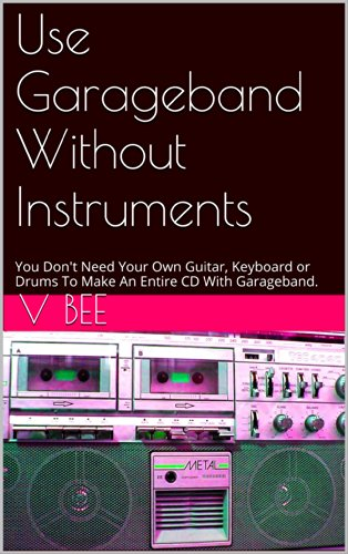 Use Garageband Without Instruments (e book): e book, LOOK INSIDE! ! You Don't Need Your Own Guitar, Keyboard or Drums To Make An Entire CD With Garageband (English Edition)