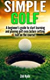 Simple Golf: A beginner's guide to start learning and playing golf even before setting foot on a course!