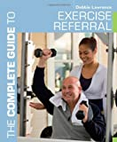 The Complete Guide to Exercise Referral: Working With Clients Referred to Exercise
