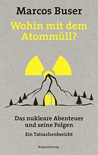 Wohin mit dem Atommüll?: Das nukleare Abenteuer und seine Folgen - Ein Tatsachenbericht
