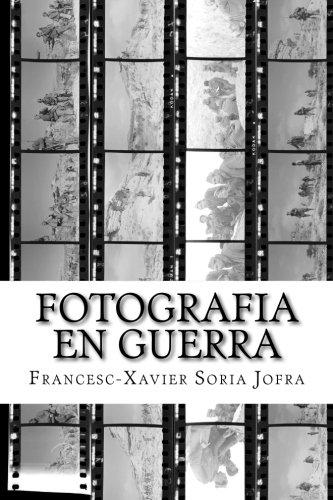 Fotografia en Guerra: La fotografia i la Guerra Civil Espanyola: entre el sorprès testimoni i la militant propaganda por Francesc-Xavier Soria Jofra