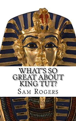 What's So Great About King Tut?: A Biography of Tutankhamun Just for Kids!: Volume 14