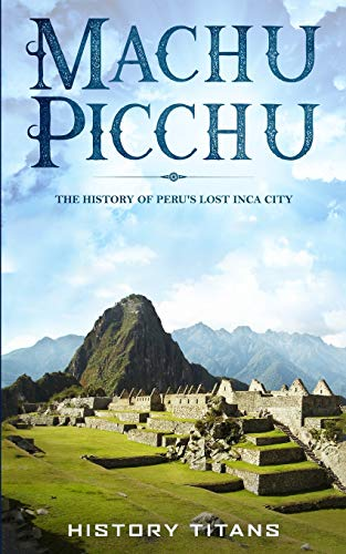 Machu Picchu: The History of Peru's Lost Inca City