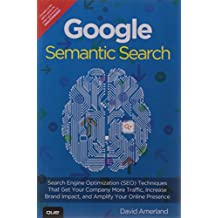 Google Semantic Search: Search Engine Optimization (SEO) Techniques That Get Your Company More Traffic, Increase Brand Impact, and Amplify Your Online Presence, 1e