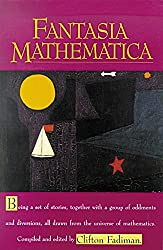 Fantasia Mathematica: Being a Set of Stories, Together with a Group of Oddments and Diversions, All Drawn from the Universe of Mathematics