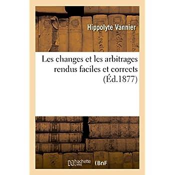 Les changes et les arbitrages rendus faciles et corrects : ouvrage extrait du cours de bureau: commercial professé par l'auteur