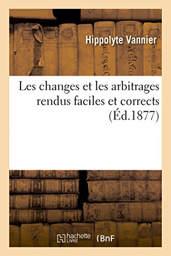 Les changes et les arbitrages rendus faciles et corrects : ouvrage extrait du cours de bureau: commercial professé par l'auteur par Hippolyte Vannier