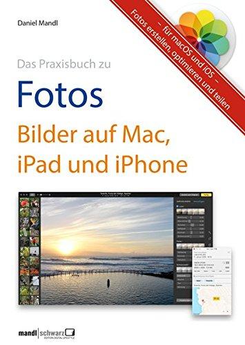 Das Praxisbuch zu Fotos: Bilder auf Mac, iPad und iPhone Fotos erstellen, optimieren und teilen - für macOS und iOS