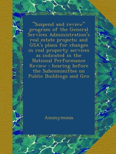 """Suspend and review"" program of the General Services Administration's real estate projects; and GSA's plans for changes in real property services as ... the Subcommittee on Public Buildings and Gro"