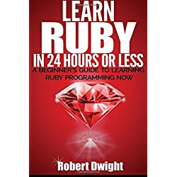 Ruby: Learn Ruby in 24 Hours or Less - A Beginner's Guide To Learning Ruby Programming Now