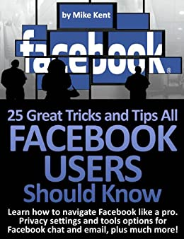 25 Great Tricks and Tips All Facebook Users Should Know by [Kent, Mike]