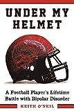 Under My Helmet: A Football Player's Lifelong Battle with Bipolar Disorder