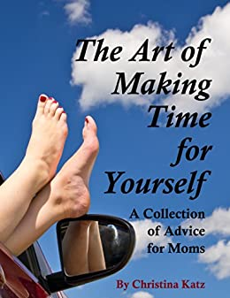 The Art Of Making Time For Yourself: A Collection Of Advice For Moms (English Edition) di [Katz, Christina]