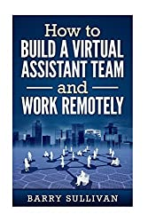 How to Build a Virtual Assistant Team and Work Remotely by Barry Sullivan (2016-03-26)