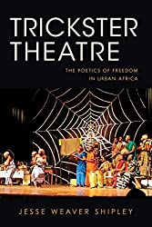 Trickster Theatre: The Poetics of Freedom in Urban Africa (African Expressive Cultures) by Jesse Weaver Shipley (2015-06-22)