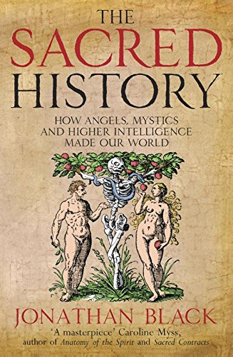The Sacred History: How Angels, Mystics and Higher Intelligence Made Our World