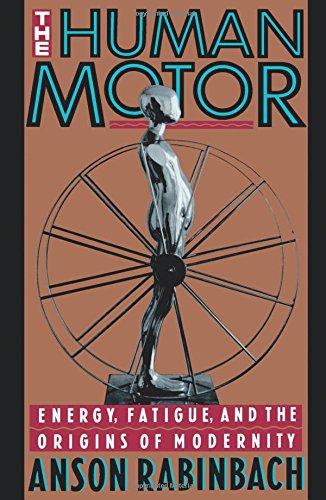 The Human Motor: Energy, Fatigue and the Origins of Modernity por Anson Rabinbach