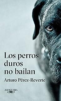 Los perros duros no bailan par Arturo Pérez-Reverte