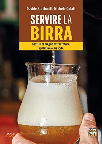 Servire la birra. Gestire al meglio attrezzatura, spillatura e mescita. Ediz. illustrata