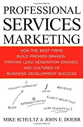 Professional Services Marketing: How the Best Firms Build Premier Brands, Thriving Lead Generation Engines, and Cultures of Business Development Success by Mike Schultz (2009-07-30)