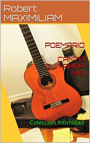 POEMARIO CANTA GUITARRA MIA: Coleccion Intimidad por Robert MAXIMILIAM