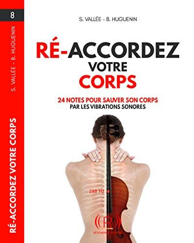 Ré-Accorder votre Corps: 24 notes pour Sauver son Corps par les Vibrations sonores par Samuel Vallée
