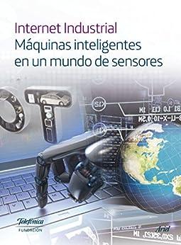 Internet Industrial: Máquinas inteligentes en un mundo de sensores de [Fundación Telefónica]