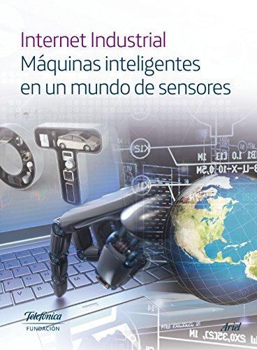 Internet Industrial: Máquinas inteligentes en un mundo de sensores por Fundación Telefónica