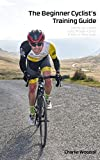 The Beginner Cyclist's Training Guide: A no-nonsense guide to help you get faster, ride further and have more fun on two wheels.