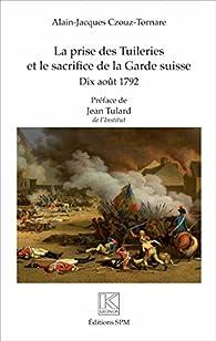 La prise des Tuileries et le sacrifice de la Garde suisse : 10 août 1792 par Alain-Jacques Tornare
