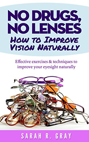 No Drugs, No Lenses.How to Improve Vision Naturally: Effective exercises and techniques to improve your eyesight naturally (Natural Health Books Book 3) (English Edition)