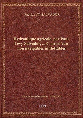 Hydraulique agricole, par Paul Lévy Salvador,.... Cours d'eau non navigables ni flottables par Paul LEVY-SALVADOR