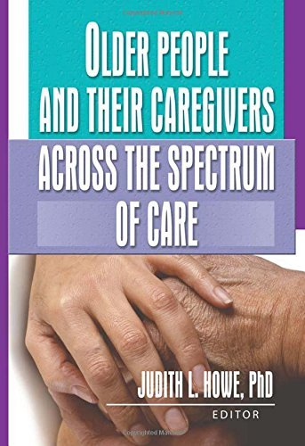 Older People and Their Caregivers Across the Spectrum of Care (Journal of Gerontological Social Work Monographic Separates) by Judith Howe (2003-12-22)
