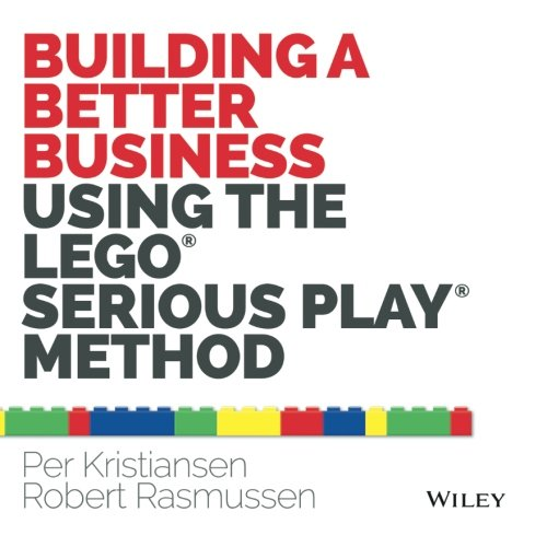 Building a Better Business Using the Lego Serious Play Method: The Lego Serious Play Method