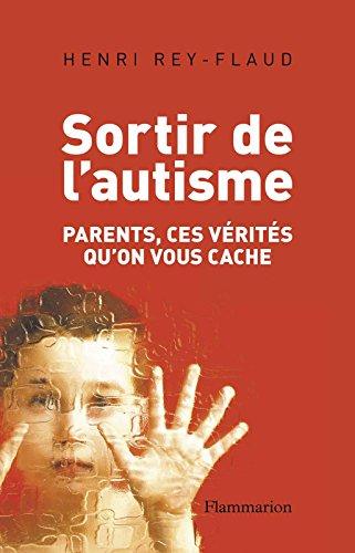 Sortir de l'autisme: Parents, ces vérités qu'on vous cache