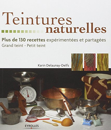 Teintures naturelles: Plus de 130 recettes expérimentées et partagées.- Grand teint - Petit teint.