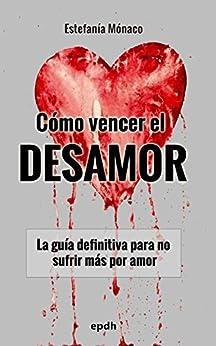 Cómo vencer el DESAMOR: La guía definitiva para no sufrir más por amor de [Gerónimo, Estefanía Mónaco]