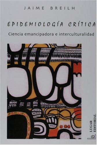 Epidemiologia Critica: Ciencia Emancipadora E Interculturalidad (Coleccion Salud Colectiva) por Jaime Breilh