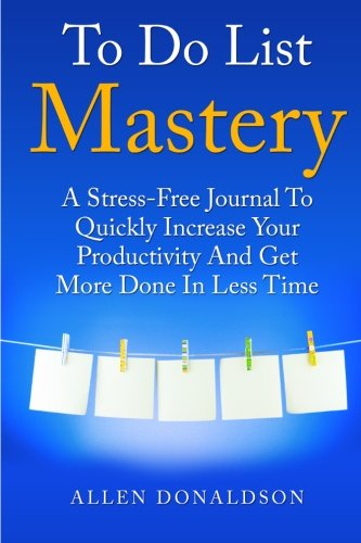To Do List Mastery Journal: A Stress-Free Journal To Quickly Increase Your Productivity And Get More Done In Less Time