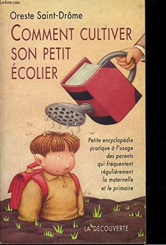 Comment cultiver son petit écolier : Petite encyclopédie pratique à l'usage des parents qui fréquentent régulièrement la maternelle et le primaire