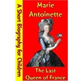 Marie Antoinette : The Last Queen of France (A Short Biography for Children)