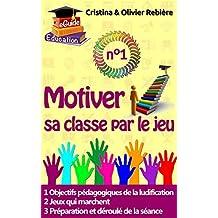 Motiver sa classe par le jeu n°1: Ludification, Gamification d'une séance de cours pour booster la motivation de vos apprenants! (eGuide Education t. 7)